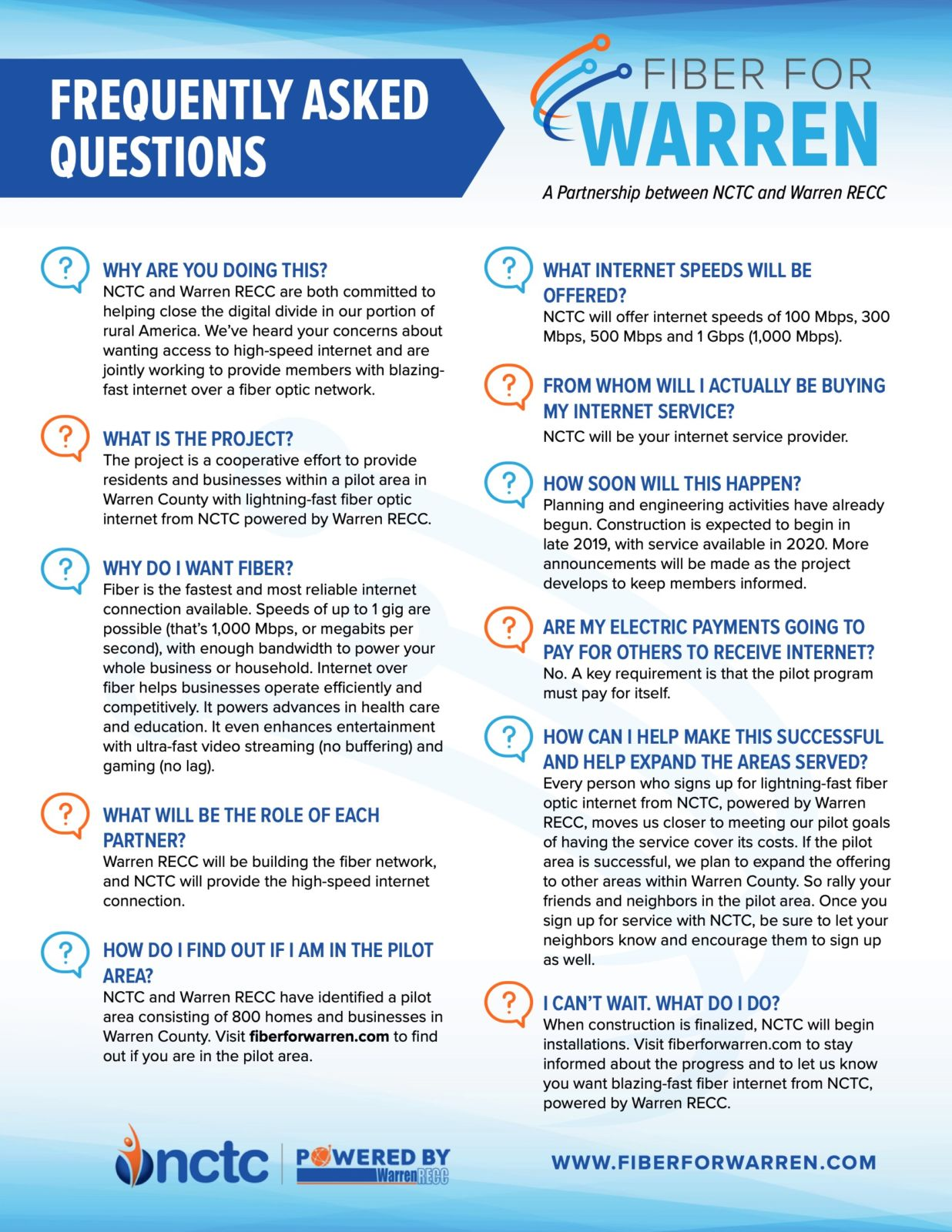 Frequently Asked Questions. Fiber for Warren. A partnership between NCTC and Warren RECC. Why are you doing this? NCTC and Warren RECC are both committed to helping close the digital divide in our portion of rural America. We've heard your concerns about wanting access to high-speed internet and are jointly working to provide members with blazing- fast internet over a fiber optic network. What is the project? The project is a cooperative effort to provide residents and businesses within a pilot area in Warren County with lightning-fast fiber optic internet from NCTC powered by Warren RECC. Why do I want fiber? Fiber is the fastest and most reliable internet connection available. Speeds of up to 1 gig are possible (that's 1,000 Mbps, or megabits per second), with enough bandwidth to power your whole business or household. Internet over fiber helps businesses operate efficiently and competitively. It powers advances in health care and education. It even enhances entertainment with ultra-fast video streaming (no buffering) and gaming (no lag). What will be the role of each partner? Warren RECC will be building the fiber network, and NCTC will provide the high-speed internet connection. How do I found out if I am in the pilot area? NCTC and Warren RECC have identified a pilot area consisting of 800 homes and businesses in Warren County. Visit fiberforwarren.com to find out if you are in the pilot area. What internet speeds will be offered? NCTC will offer internet speeds of 100 Mbps, 300 Mbps, 500 Mbps and 1 Gbps (1,000 Mbps).From whom will i actually be buying my internet service? NCTC will be your internet service provider. How soon will this happen? Planning and engineering activities have already begun. Construction is expected to begin in late 2019, with service available in 2020. More announcements will be made as the project develops to keep members informed. Are my electric payments going to pay for others to receive internet? No. A key requirement is that the pilot program must pay for itself. How can i help make this successful and help expand the areas served? Every person who signs up for lightning-fast fiber optic internet from NCTC, powered by Warren RECC, moves us closer to meeting our pilot goals of having the service cover its costs. If the pilot area is successful, we plan to expand the offering to other areas within Warren County. So rally your friends and neighbors in the pilot area. Once you sign up for service with NCTC, be sure to let your neighbors know and encourage them to sign up as well. I can't wait. What do I do? When construction is finalized, NCTC will begin installations. Visit fiberforwarren.com to stay informed about the progress and to let us know you want blazing-fast fiber internet from NCTC, powered by Warren RECC.