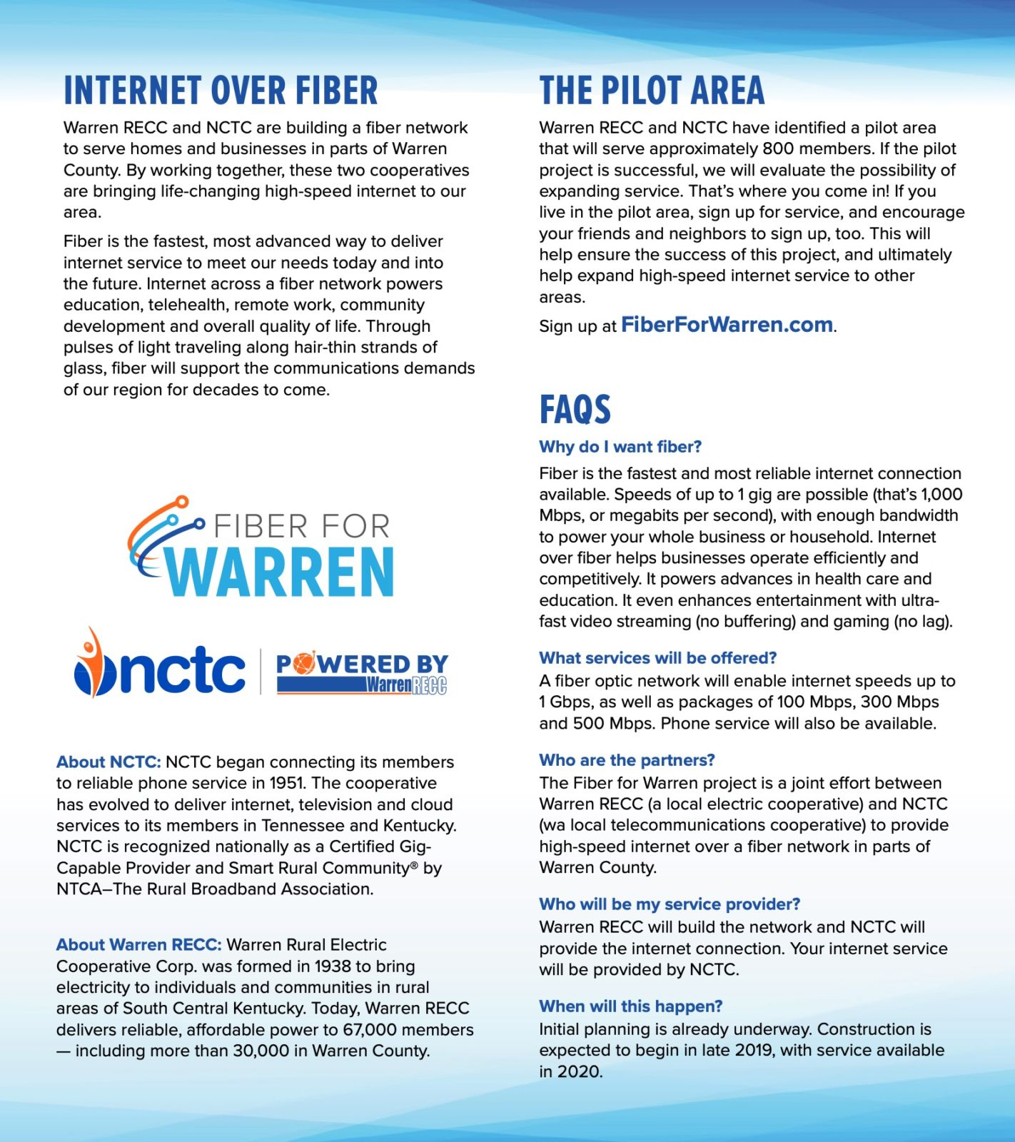 Internet over Fiber. Warren RECC and NCTC are building a fiber network to serve homes and businesses in parts of Warren County. By working together, these two cooperatives are bringing life-changing high-speed internet to our area. Fiber is the fastest, most advanced way to deliver internet service to meet our needs today and into the future. Internet across a fiber network powers education, telehealth, remote work, community development and overall quality of life. Through pulses of light traveling along hair-thin strands of glass, fiber will support the communications demands of our region for decades to come. Fiber for Warren. NCTC. Powered by Warren RECC. About NCTC: NCTC began connecting its members to reliable phone service in 1951. The cooperative has evolved to deliver internet, television and cloud services to its members in Tennessee and Kentucky. NCTC is recognized nationally as a Certified Gig- Capable Provider and Smart Rural Community® by NTCA–The Rural Broadband Association. About Warren RECC: Warren Rural Electric Cooperative Corp. was formed in 1938 to bring electricity to individuals and communities in rural areas of South Central Kentucky. Today, Warren RECC delivers reliable, affordable power to 67,000 members — including more than 30,000 in Warren County. The Pilot Area. Warren RECC and NCTC have identified a pilot area that will serve approximately 800 members. If the pilot project is successful, we will evaluate the possibility of expanding service. That's where you come in! If you live in the pilot area, sign up for service, and encourage your friends and neighbors to sign up, too. This will help ensure the success of this project, and ultimately help expand high-speed internet service to other areas. Sign up at FiberForWarren.com. Frequently Asked Questions. Why do I want fiber? Fiber is the fastest and most reliable internet connection available. Speeds of up to 1 gig are possible (that's 1,000 Mbps, or megabits per second), with enough bandwidth to power your whole business or household. Internet over fiber helps businesses operate efficiently and competitively. It powers advances in health care and education. It even enhances entertainment with ultra- fast video streaming (no buffering) and gaming (no lag). What services will be offered? A fiber optic network will enable internet speeds up to 1 Gbps, as well as packages of 100 Mbps, 300 Mbps and 500 Mbps. Phone service will also be available. Who are the partners? The Fiber for Warren project is a joint effort between Warren RECC (a local electric cooperative) and NCTC (wa local telecommunications cooperative) to provide high-speed internet over a fiber network in parts of Warren County. Who will be my service provider? Warren RECC will build the network and NCTC will provide the internet connection. Your internet service will be provided by NCTC. When will this happen? Initial planning is already underway. Construction is expected to begin in late 2019, with service available in 2020.