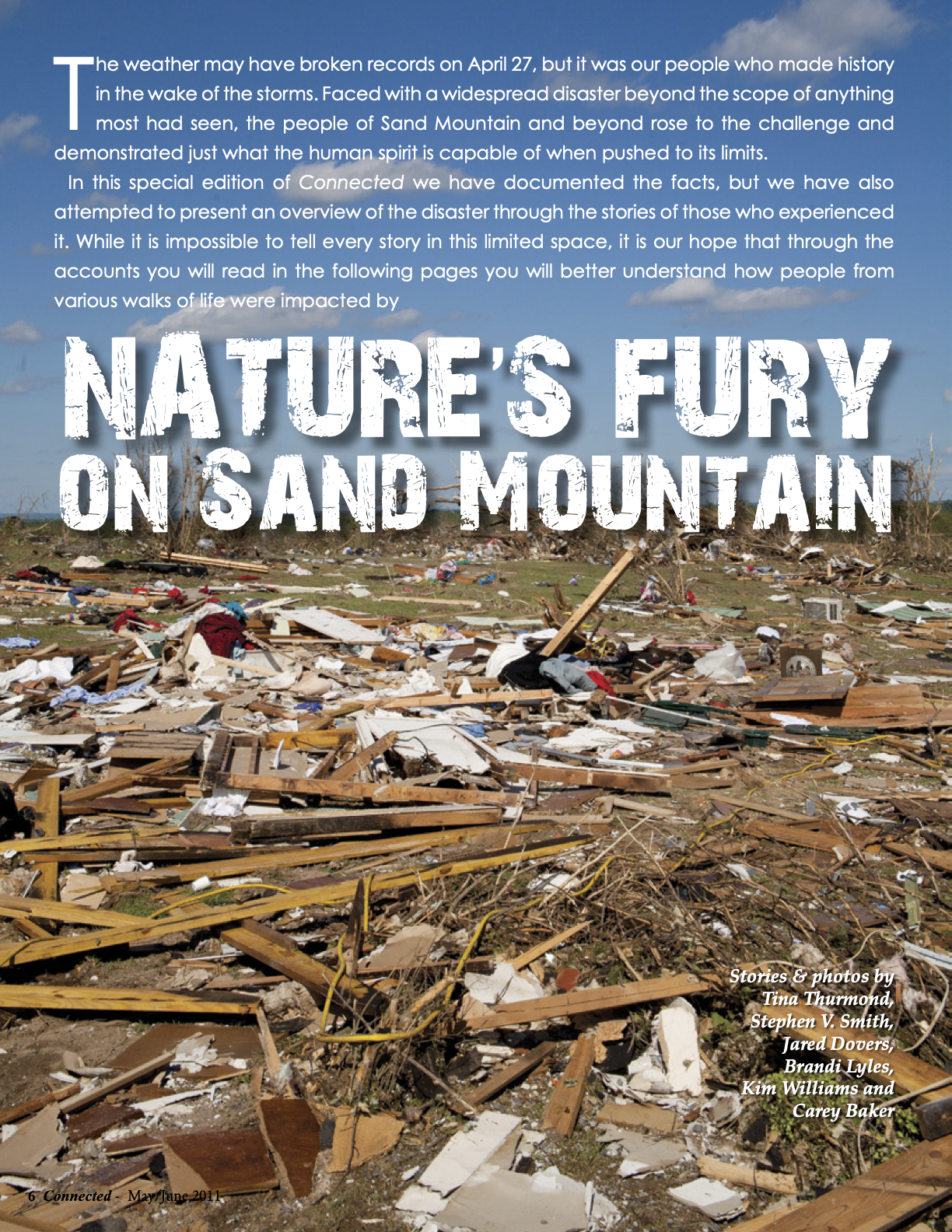 Page 6 from FTC Connected Magazine for May/June 2011. The weather may have broken records on april 27, but it was our people who made history in the wake of the storms. Faced with a widespread disaster beyond the scope of anything most had seen, the people of sand Mountain and beyond rose to the challenge and demonstrated just what the human spirit is capable of when pushed to its limits. In this special edition of Connected we have documented the facts, but we have also attempted to present an overview of the disaster through the stories of those who experienced it. While it is impossible to tell every story in this limited space, it is our hope that through the accounts you will read in the following pages you will better understand how people from various walks of life were impacted by nature's fury on Sand Mountain. Stories & photos by Tina Thurmond, Stephen V. Smith, Jared Dovers, Brandi Lyles, Kim Williams and Carey Baker.