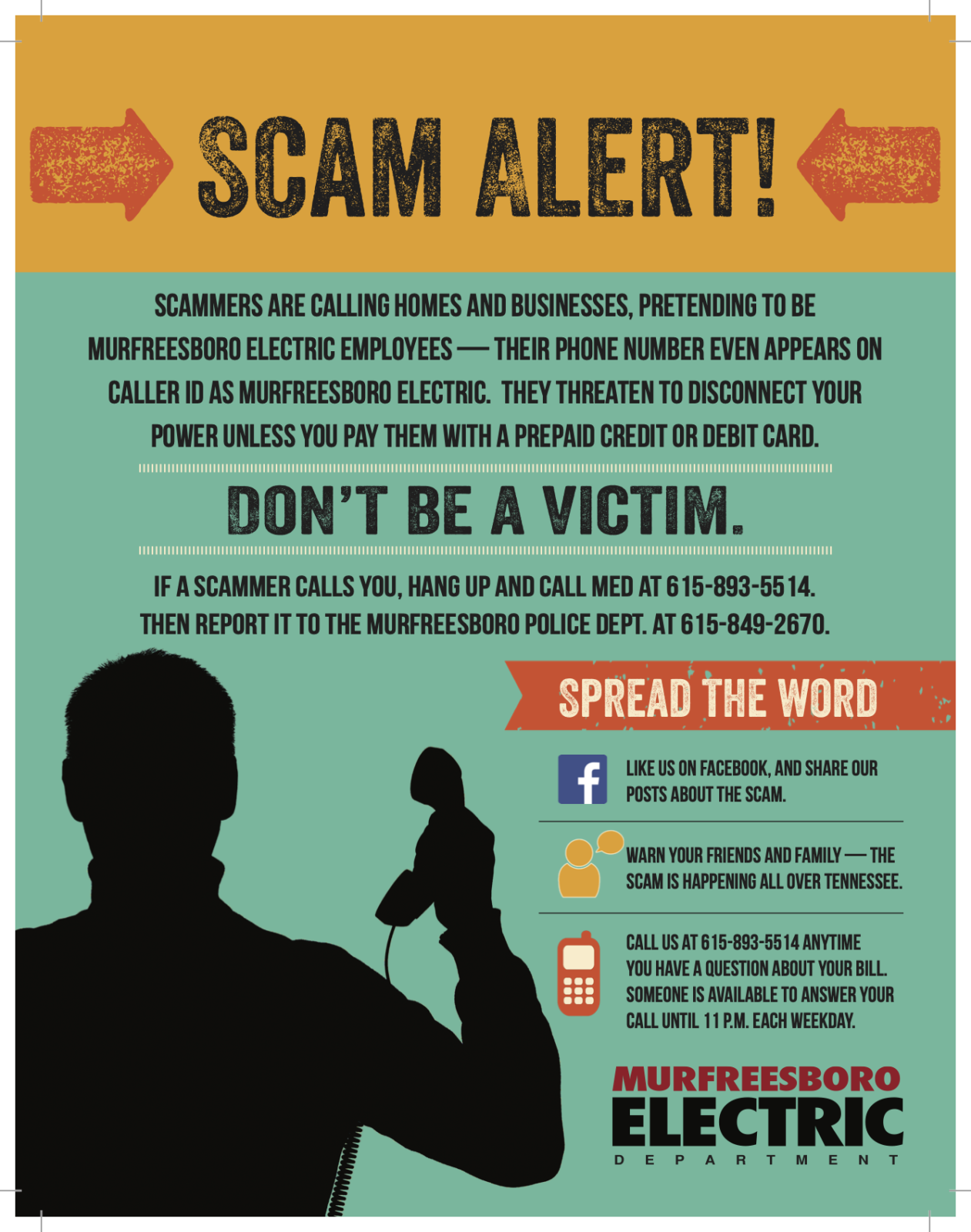 Scam alert! Scammers are calling homes and businesses, pretending to be Murfreesboro Electric employees — their phone number even appears on caller ID as Murfreesboro Electric. They threaten to disconnect your power unless you pay them with a prepaid credit or debit card. Don't be a victim. If a scammer calls you, hang up and call MED at 615-893-5514. Then report it to the Murfreesboro Police Dept. at 615-849-2670. Spread the word. Like us on Facebook, and share our posts about the scam. Warn your friends and family — the scam is happening all over Tennessee. Call us at 615-893-5514 anytime you have a question about your bill. Someone is available to answer your call until 11 P.M. each weekday. Murfreesboro Electric Department.